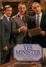Yes Minister: The Diaries of a Cabinet Minister by The Rt. Hon. James Hacker, MP: Volume 3 - Jonathan Lynn