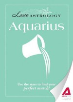 Love Astrology: Aquarius: Use the Stars to Find Your Perfect Match! - Editors Of Adams Media