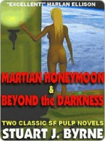 Martian Honeymoon & Beyond the Darkness: Two Classic Novellas from the Golden Age of the SF Pulps - Stuart J. Byrne