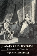Jean-Jacques Rousseau, Transparency and Obstruction - Jean Starobinski, Arthur Goldhammer, Robert Morrissey