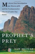 Prophet's Prey: My Seven-Year Investigation into Warren Jeffs and the Fundamentalist Church of Latter-Day Saints - Sam Brower