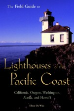 The Field Guide to Lighthouses of the Pacific Coast: California, Oregon, Washington, Alaska, and Hawaii - Elinor Dewire