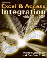 Microsoft Excel and Access Integration: With Microsoft Office 2007 - Geoffrey Clark, Michael Alexander