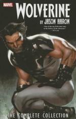 Wolverine by Jason Aaron: The Complete Collection Volume 1 - Jason Aaron, Howard Chaykin, Ron Garney, Adam Kubert, Stephen Segovia, Paco Diaz Luque, UDON Studios