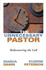 The Unnecessary Pastor: Rediscovering the Call - Marva J. Dawn, Eugene H. Peterson