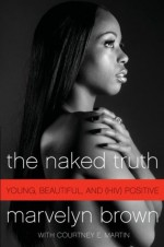 The Naked Truth: Young, Beautiful, and (HIV) Positive - Marvelyn Brown, Courtney E. Martin