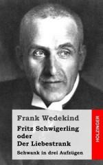 Fritz Schwigerling Oder Der Liebestrank: Schwank in Drei Aufzugen - Frank Wedekind