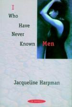 I Who Have Never Known Men - Ros Schwartz, Jacqueline Harpman