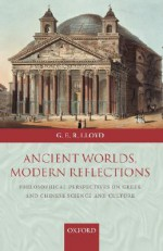 Ancient Worlds, Modern Reflections: Philosophical Perspectives on Greek and Chinese Science and Culture - Geoffrey E.R. Lloyd