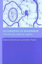 Geographies of Modernism: Literatures, Cultures, Spaces - Peter Brooker