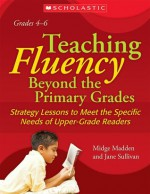 Teaching Fluency Beyond the Primary Grades: Strategy Lessons To Meet the Specific Needs of Upper-Grade Readers - Midge Madden, Jane Sullivan