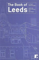 The Book of Leeds: A City in Short Fiction - Tom Palmer, Maria Crossan, Tony Harrison, Jeremy Dyson, Shamshad Khan, Ian Duhig, David Peace, Susan Everett, M. Y. Alam, Andrea Semple, Martyn Bedford