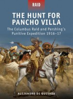 The Hunt for Pancho Villa - The Columbus Raid and Pershing's Punitive Expedition 1916-17 - Alejandro Quesada, Peter Dennis