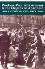 Workers, War and the Origins of Apartheid: Labour and Politics in South Africa, 1939-48 - Peter Alexander