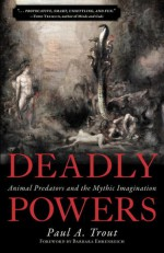 Deadly Powers: Animal Predators and the Mythic Imagination - Paul A. Trout, Barbara Ehrenreich
