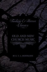 Old and New Church Music (Fantasy and Horror Classics) - E.T.A. Hoffmann