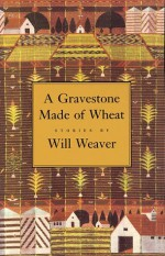 A Gravestone Made of Wheat (Greywolf Short Fiction Series) - Will Weaver
