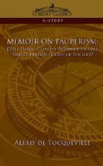 Memoir on Pauperism: Does Public Charity Produce an Idle and Dependent Class of Society? - Alexis de Tocqueville
