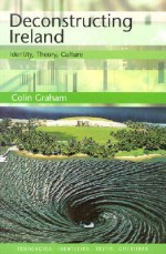 Deconstructing Ireland: Identity, Theory, Culture - Colin Graham, Peter Brooker