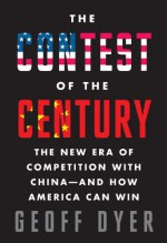 The Contest of the Century: The New Era of Competition with China--and How America Can Win - Geoff Dyer