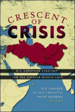 Crescent of Crisis: U.S.-European Strategy for the Greater Middle East - Ivo H. Daalder, Nicole Gnesotto, Philip H. Gordon