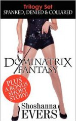Dominatrix Fantasy Trilogy Set: SPANKED, DENIED & COLLARED - Shoshanna Evers