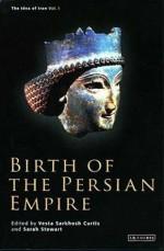 Birth of the Persian Empire (The Idea of Iran, Volume 1) - Vesta Sarkhosh Curtis, Sarah Stewart, John Curtis, Pierre Briant, Albert de Jong, Frantz Grenet, Daniel Potts, Shapur Shabazi