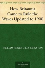 How Britannia Came to Rule the Waves Updated to 1900 - W.H.G. Kingston