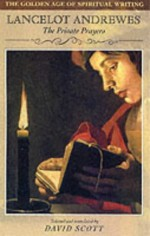 Lancelot Andrewes: The Private Prayers the Golden Age of Spiritual Writing - David Scott