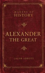 Alexander the Great: Makers of History - Jacob Abbott