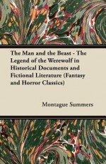 The Man and the Beast - The Legend of the Werewolf in Historical Documents and Fictional Literature (Fantasy and Horror Classics) - Montague Summers