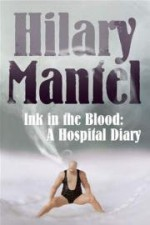 Ink In The Blood: A Hospital Diary - Hilary Mantel