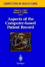 Aspects of the Computer-Based Patient Record - Marion J. Bakk, Marion J. Ball, M. Collen