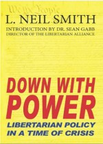 Down with Power: Libertarian Policy in a Time of Crisis - L. Neil Smith