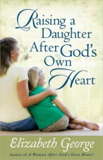 Raising a Daughter After God's Own Heart - Elizabeth George