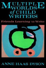 Multiple Worlds of Child Writers: Friends Learning to Write - Anne Haas Dyson