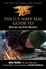 U.S. Navy SEAL Guide to Shelter and Fire Secrets - Don Mann