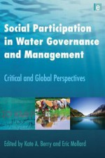 Social Participation in Water Governance and Management: Critical and Global Perspectives - Kate Berry, Eric Mollard