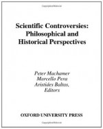 Scientific Controversies: Philosophical and Historical Perspectives - Peter Machamer, Marcello Pera, Aristides Baltas