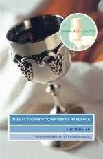 The Lay Eucharistic Minister's Handbook - Ann Tomalak, Michael Walsh, Kathy Walsh