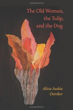 The Old Woman, the Tulip, and the Dog - Alicia Suskin Ostriker