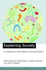 Explaining Society: An Introduction to Critical Realism in the Social Sciences - Berth Danermark, Mats Ekstrom, Liselotte Jakobsen, Jan Karlsson