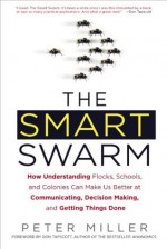 The Smart Swarm: How Understanding Flocks, Schools, and Colonies Can Make Us Better atCommunicating, Decision Making, and Getting Things Done - Peter Miller