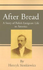 After Bread: A Story of Polish Emigrant Life to America - Henryk Sienkiewicz