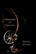 Grammars of Creation - George Steiner
