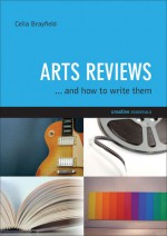 Arts Reviews: And How to Write Them - Celia Brayfield