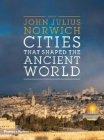 Cities That Shaped the Ancient World - John Julius Norwich