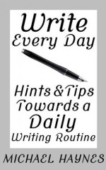 Write Every Day: Hints & Tips Towards a Daily Writing Routine - Michael Haynes