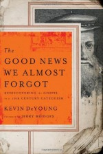 The Good News We Almost Forgot: Rediscovering the Gospel in a 16th Century Catechism - Kevin DeYoung