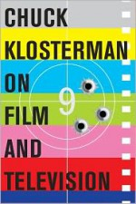 Chuck Klosterman on Film and Television: A Collection of Previously Published Essays - Chuck Klosterman